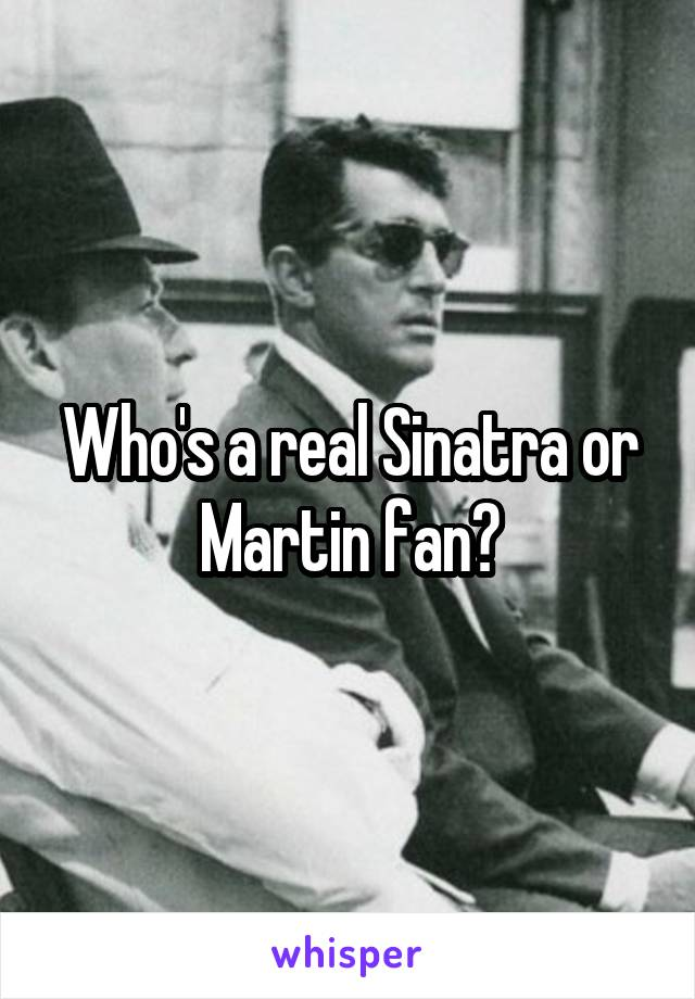 Who's a real Sinatra or Martin fan?