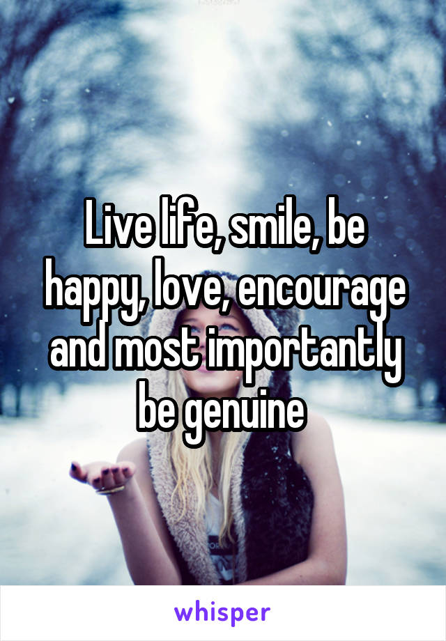 Live life, smile, be happy, love, encourage and most importantly be genuine