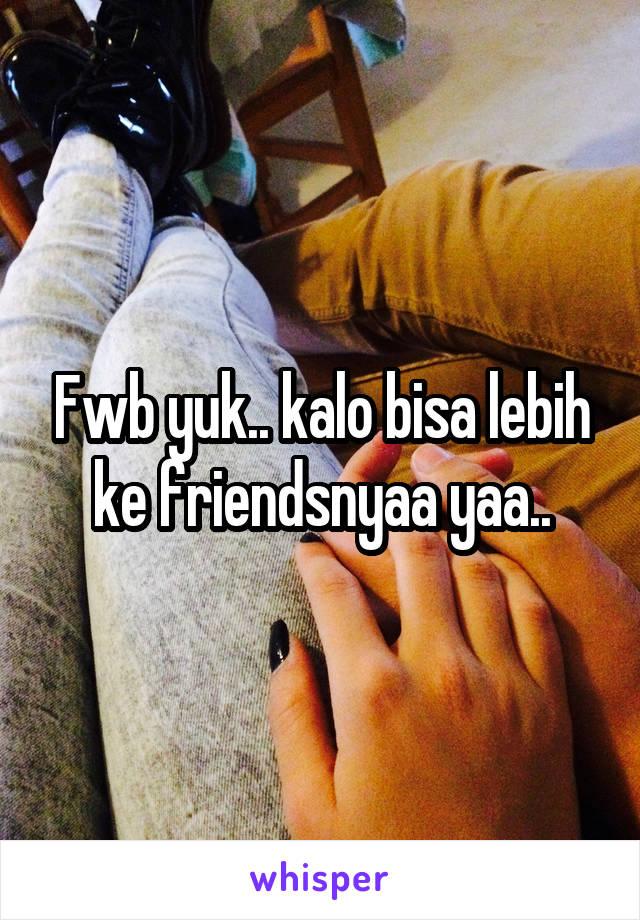 Fwb yuk.. kalo bisa lebih ke friendsnyaa yaa..