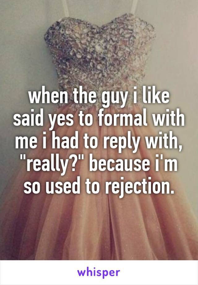 "when the guy i like said yes to formal with me i had to reply with, ""really?"" because i'm so used to rejection."