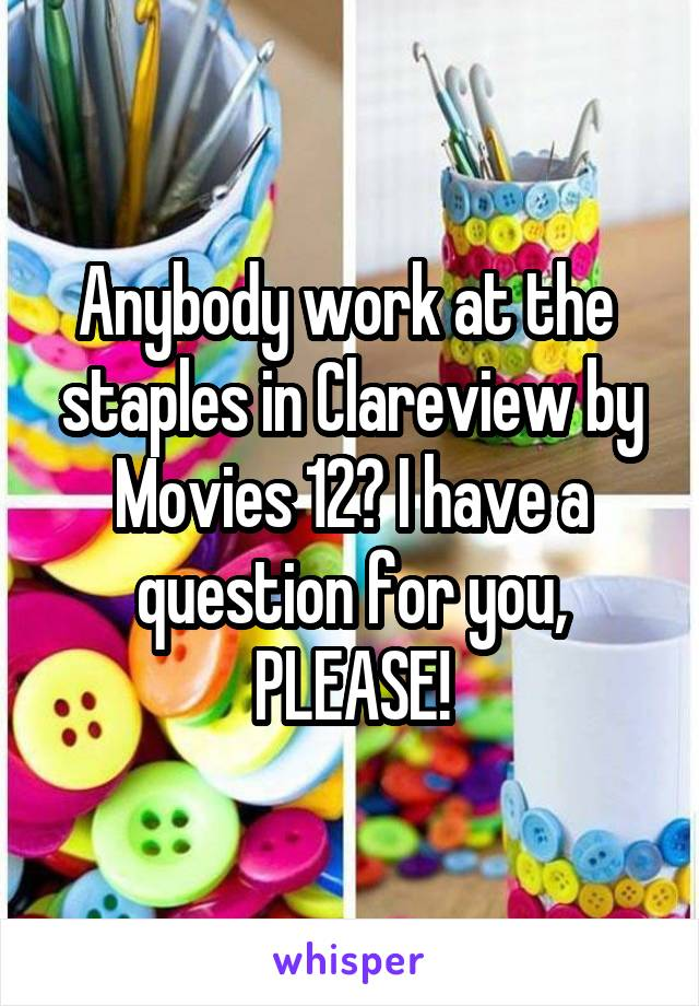 Anybody work at the  staples in Clareview by Movies 12? I have a question for you, PLEASE!