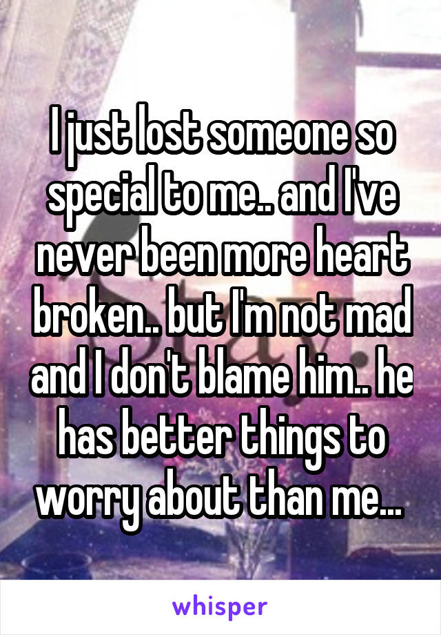 I just lost someone so special to me.. and I've never been more heart broken.. but I'm not mad and I don't blame him.. he has better things to worry about than me...