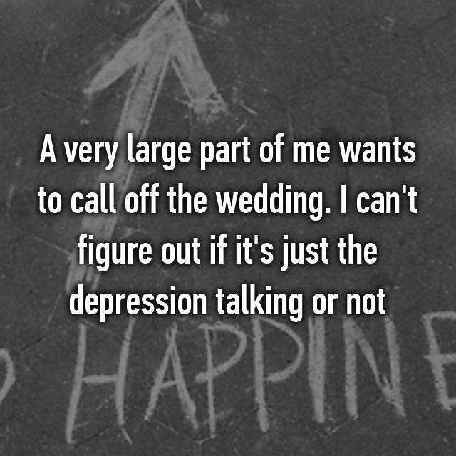 A very large part of me wants to call off the wedding. I can't figure out if it's just the depression talking or not