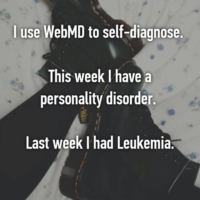I use WebMD to self-diagnose.   This week I have a personality disorder.   Last week I had Leukemia. 🙄
