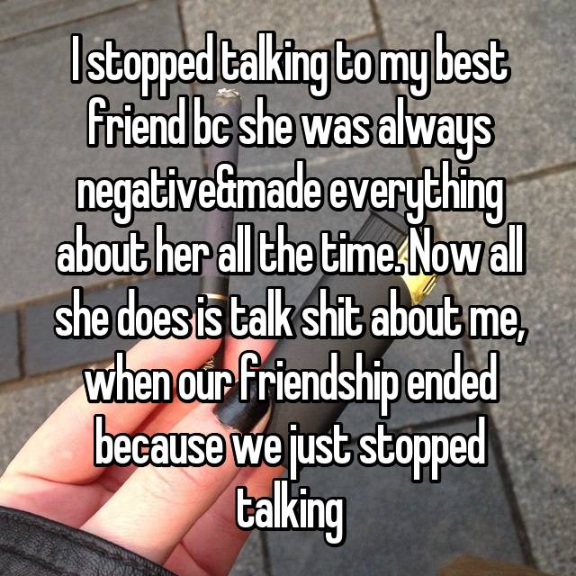 I stopped talking to my best friend bc she was always negative&made everything about her all the time. Now all she does is talk shit about me, when our friendship ended because we just stopped talking