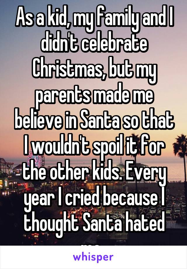 As a kid, my family and I didn't celebrate Christmas, but my parents made me believe in Santa so that I wouldn't spoil it for the other kids. Every year I cried because I thought Santa hated me.