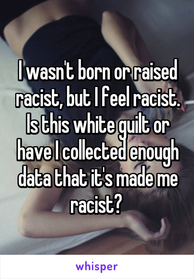 I wasn't born or raised racist, but I feel racist. Is this white guilt or have I collected enough data that it's made me racist?