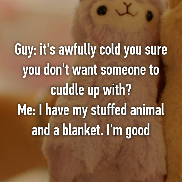 Guy: it's awfully cold you sure you don't want someone to cuddle up with? Me: I have my stuffed animal and a blanket. I'm good 😝😚