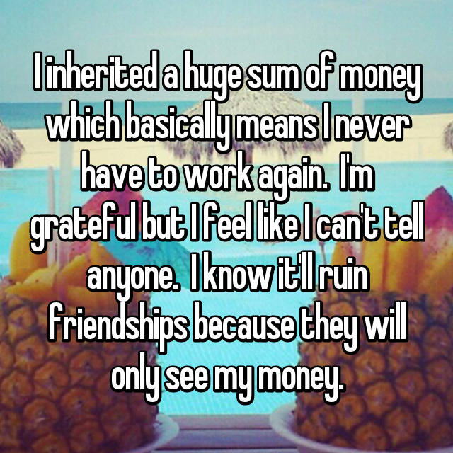 I inherited a huge sum of money which basically means I never have to work again.  I'm grateful but I feel like I can't tell anyone.  I know it'll ruin friendships because they will only see my money.