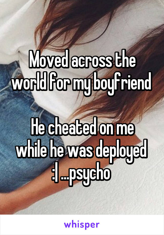 Moved across the world for my boyfriend   He cheated on me while he was deployed  :| ...psycho