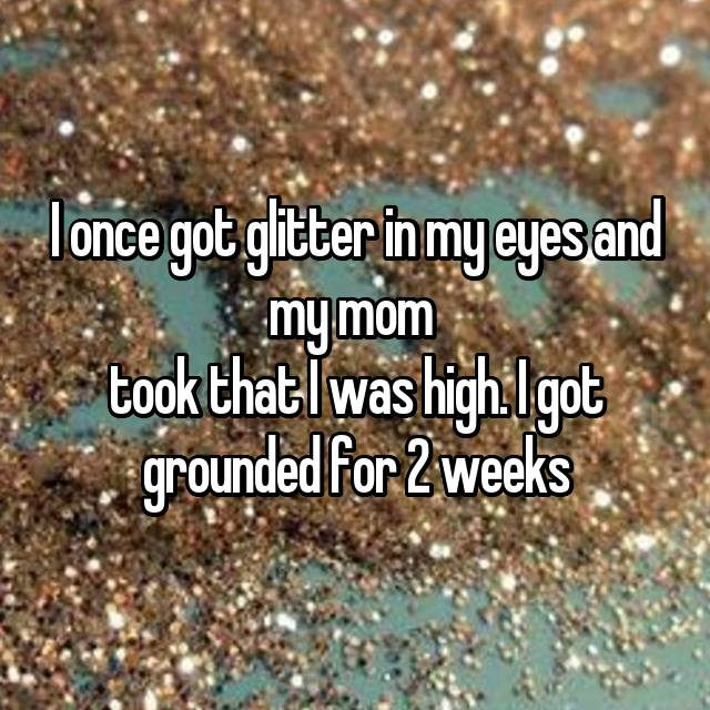 I once got glitter in my eyes and my mom  took that I was high. I got grounded for 2 weeks