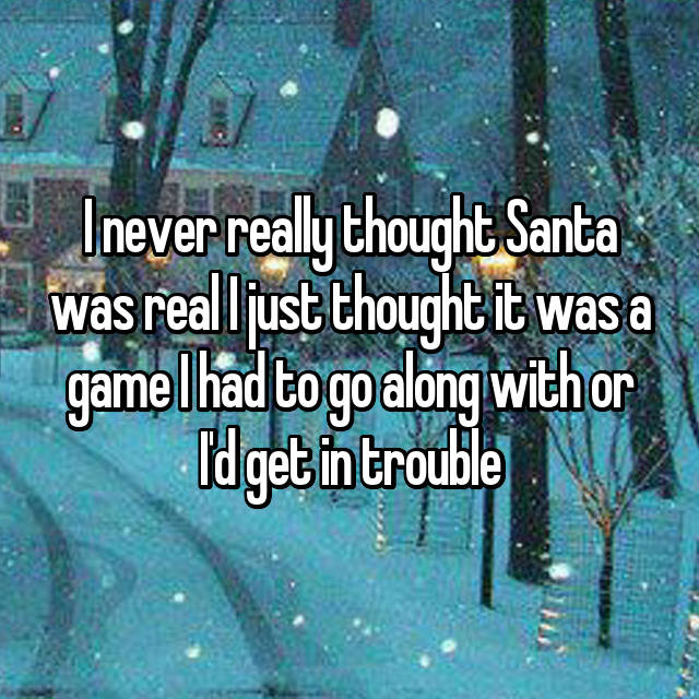 I never really thought Santa was real I just thought it was a game I had to go along with or I'd get in trouble