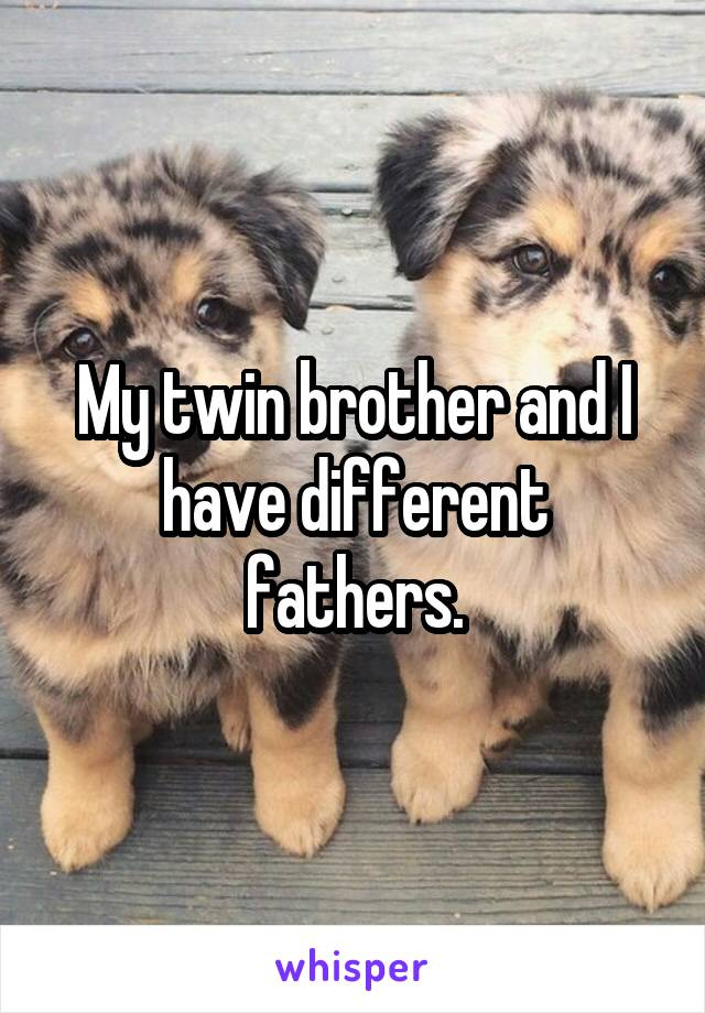 My twin brother and I have different fathers.