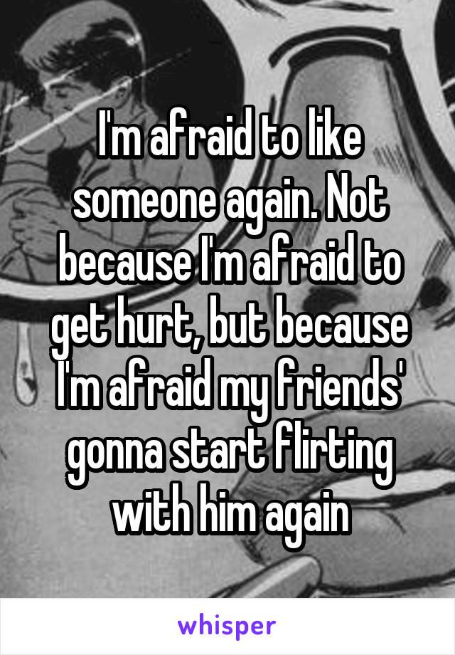 I'm afraid to like someone again. Not because I'm afraid to get hurt, but because I'm afraid my friends' gonna start flirting with him again
