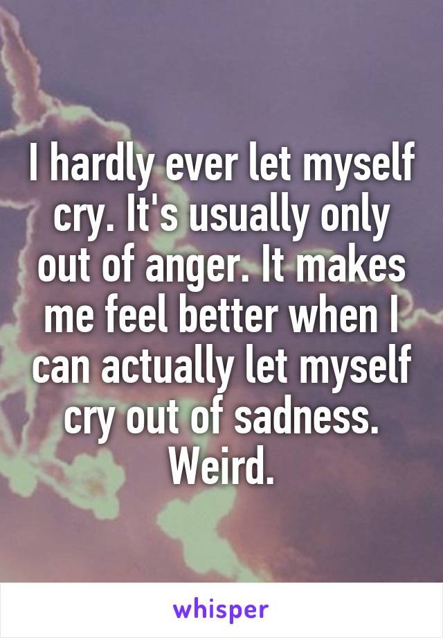 I hardly ever let myself cry. It's usually only out of anger. It makes me feel better when I can actually let myself cry out of sadness. Weird.