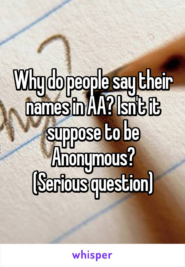 Why do people say their names in AA? Isn't it suppose to be Anonymous? (Serious question)