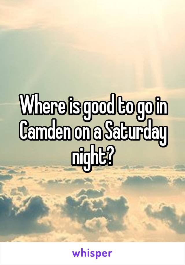 Where is good to go in Camden on a Saturday night?