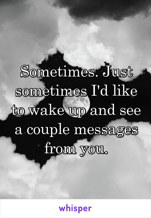 Sometimes. Just sometimes I'd like to wake up and see a couple messages from you.