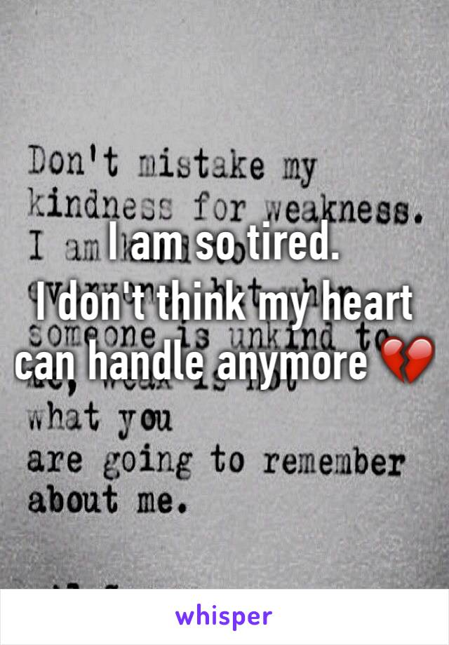 I am so tired. I don't think my heart can handle anymore 💔