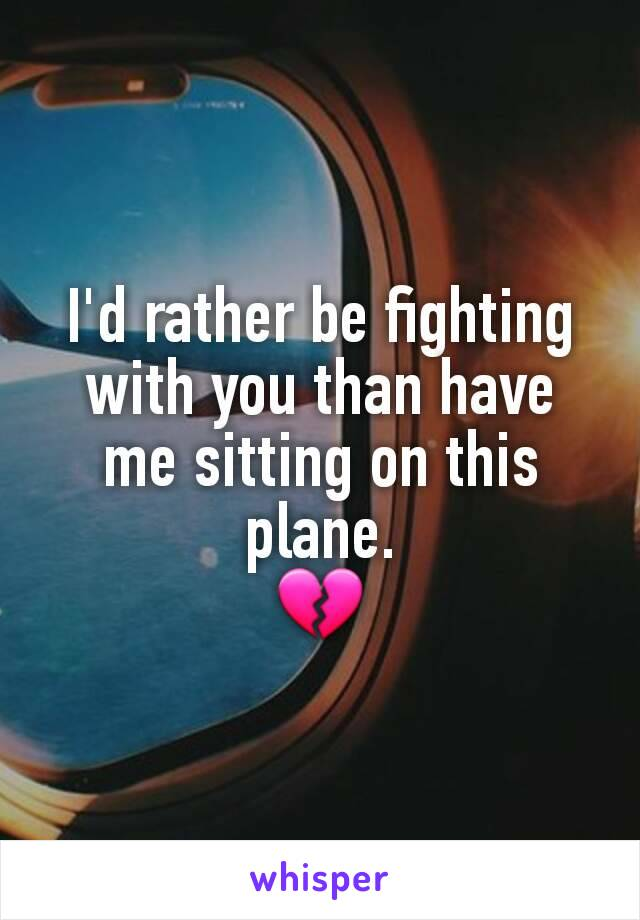 I'd rather be fighting with you than have me sitting on this plane. 💔