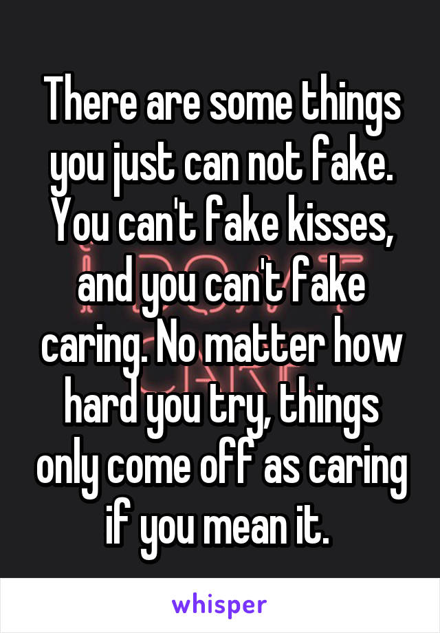 There are some things you just can not fake. You can't fake kisses, and you can't fake caring. No matter how hard you try, things only come off as caring if you mean it.