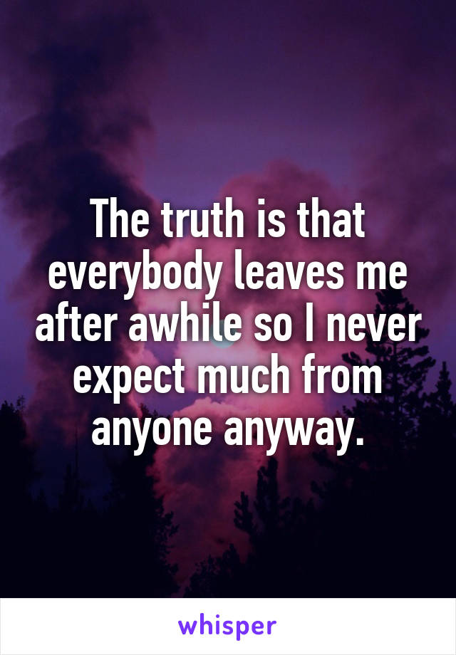 The truth is that everybody leaves me after awhile so I never expect much from anyone anyway.