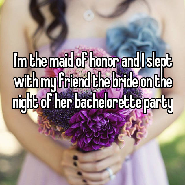 I'm the maid of honor and I slept with my friend the bride on the night of her bachelorette party