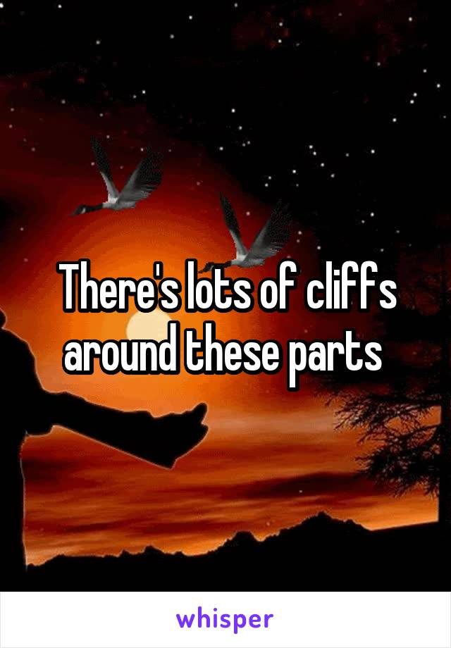 There's lots of cliffs around these parts