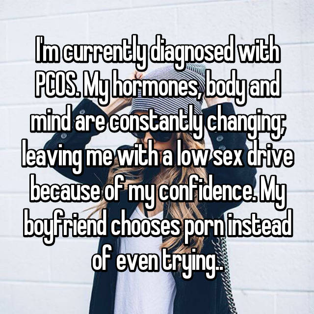 I'm currently diagnosed with PCOS. My hormones, body and mind are constantly changing; leaving me with a low sex drive because of my confidence. My boyfriend chooses porn instead of even trying..