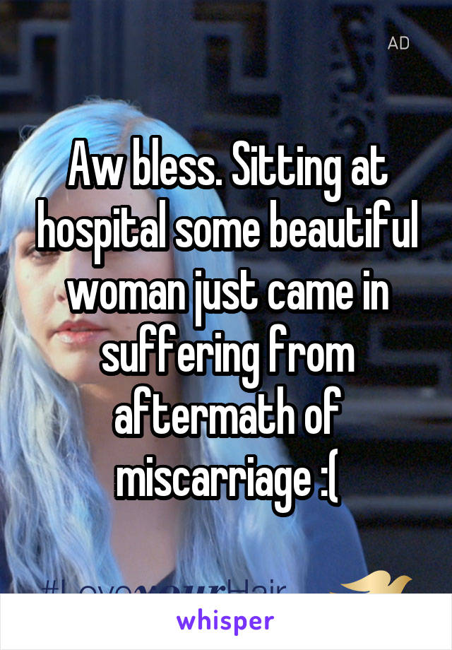 Aw bless. Sitting at hospital some beautiful woman just came in suffering from aftermath of miscarriage :(