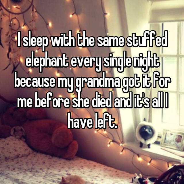 I sleep with the same stuffed elephant every single night because my grandma got it for me before she died and it's all I have left.