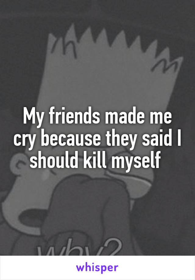 My friends made me cry because they said I should kill myself