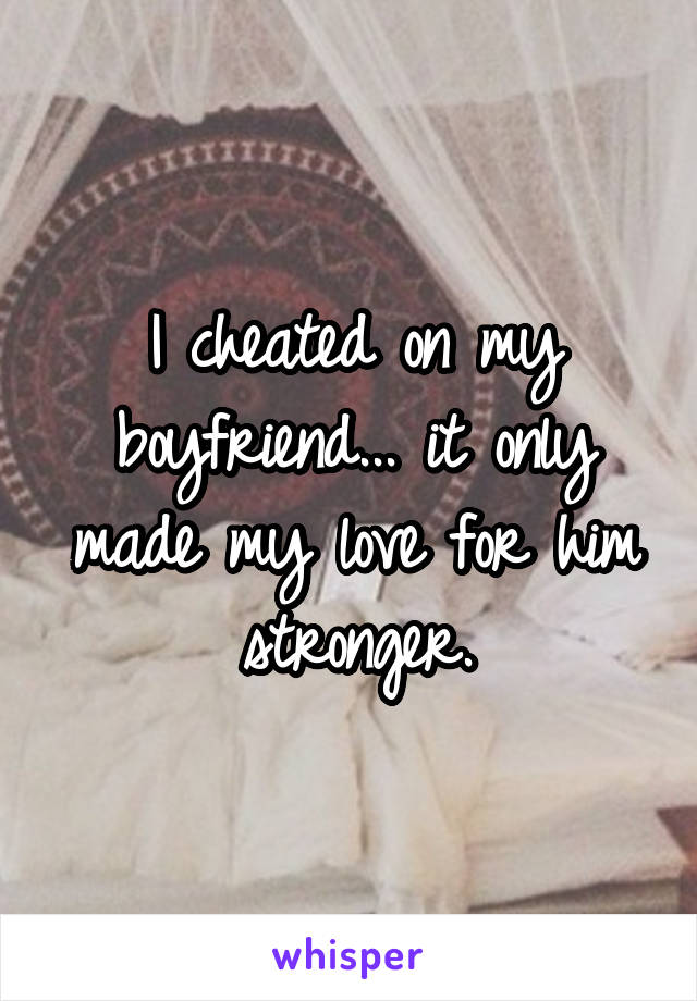 I cheated on my boyfriend... it only made my love for him stronger.
