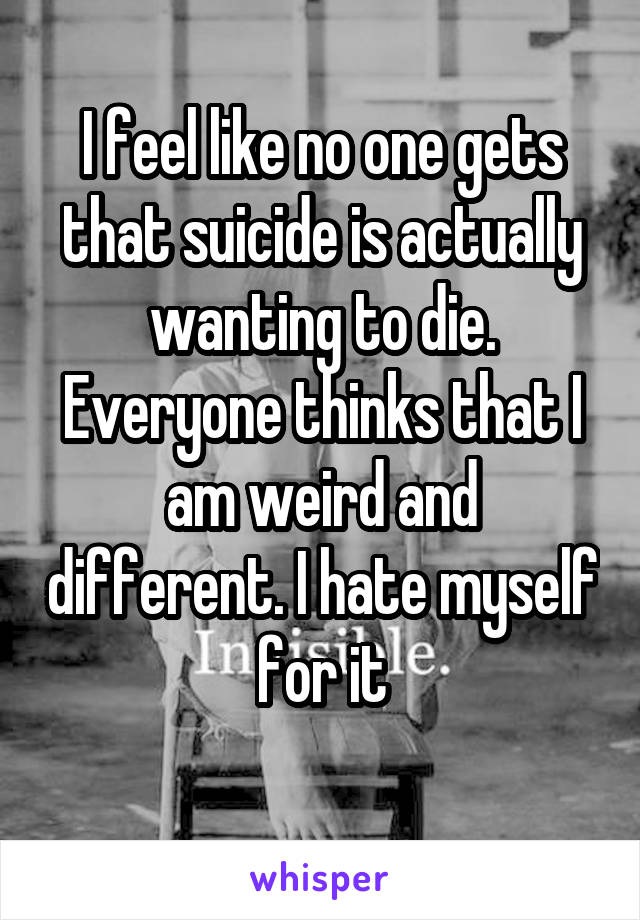 I feel like no one gets that suicide is actually wanting to die. Everyone thinks that I am weird and different. I hate myself for it