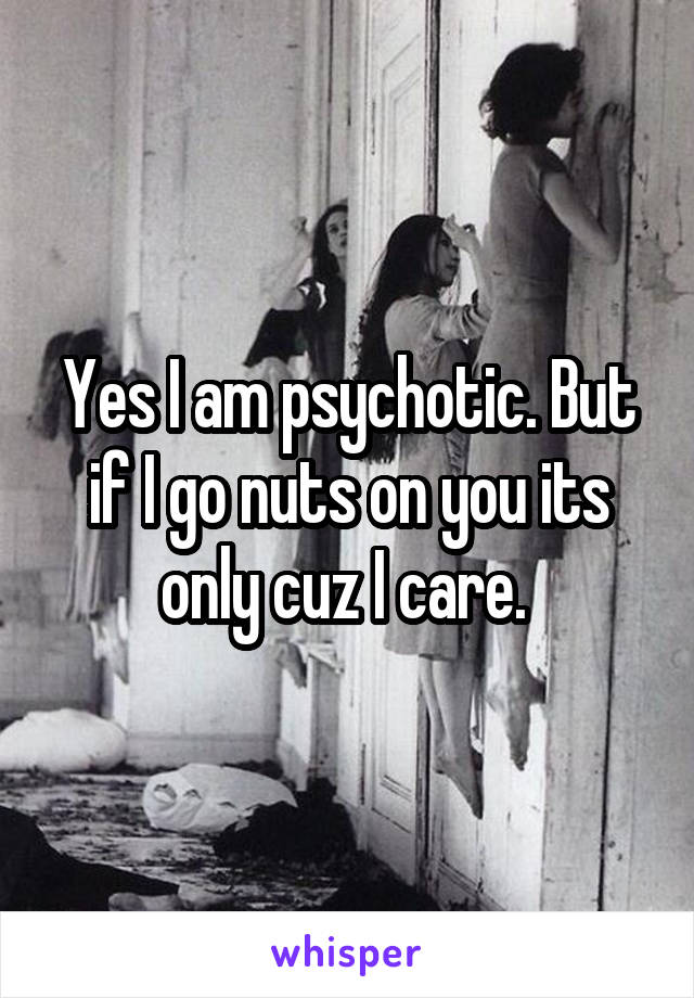 Yes I am psychotic. But if I go nuts on you its only cuz I care.