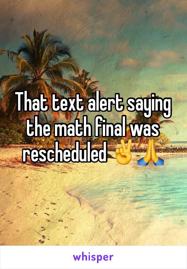 That text alert saying the math final was rescheduled ✌️️🙏