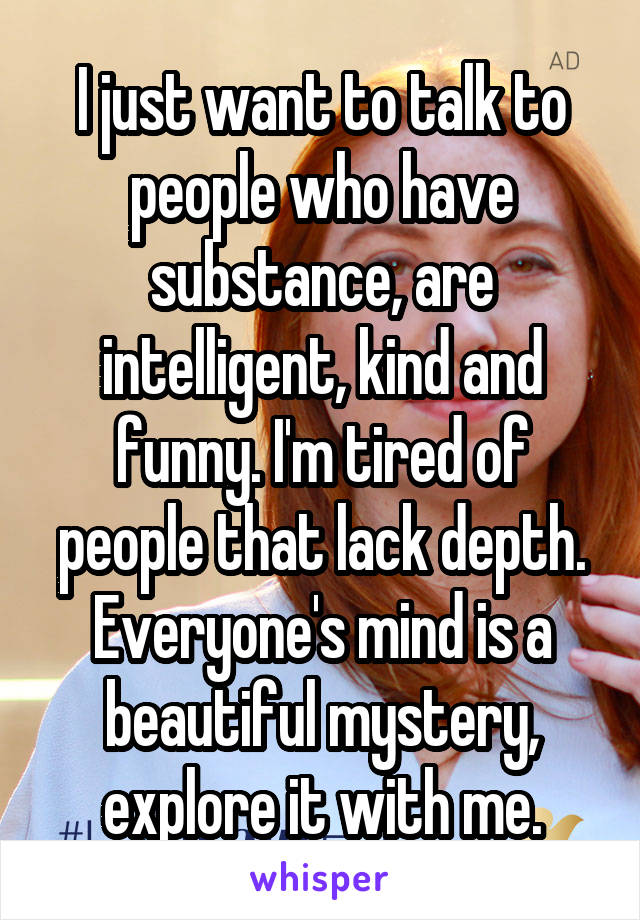 I just want to talk to people who have substance, are intelligent, kind and funny. I'm tired of people that lack depth. Everyone's mind is a beautiful mystery, explore it with me.