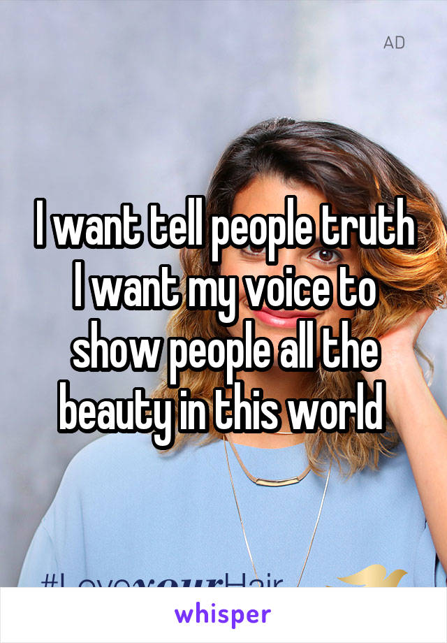 I want tell people truth I want my voice to show people all the beauty in this world