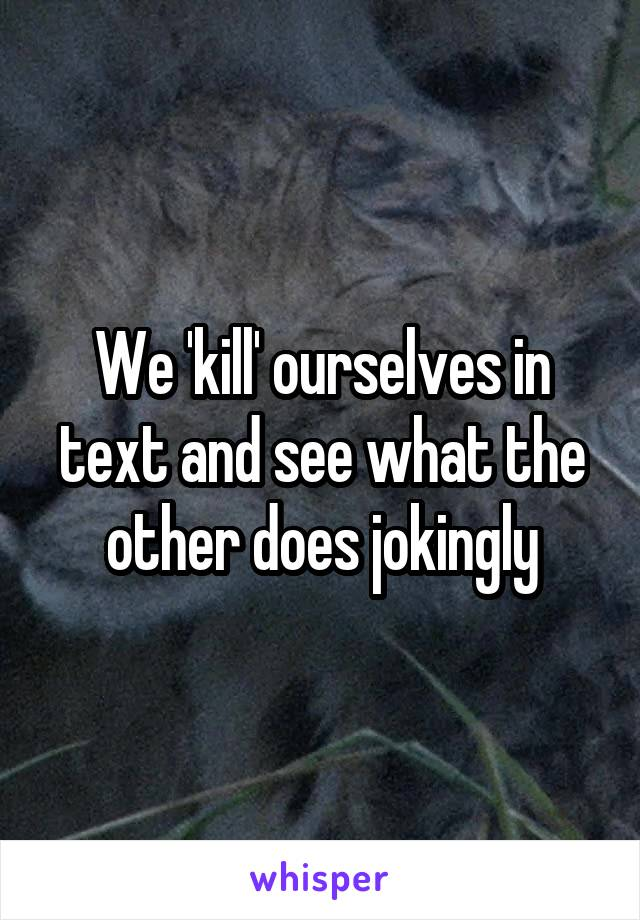 We 'kill' ourselves in text and see what the other does jokingly