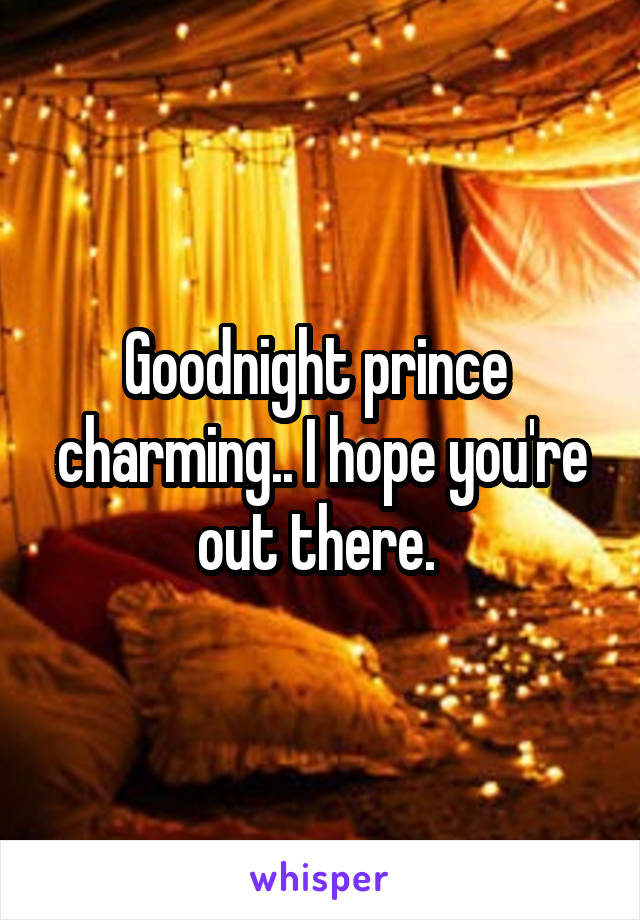 Goodnight prince  charming.. I hope you're out there.
