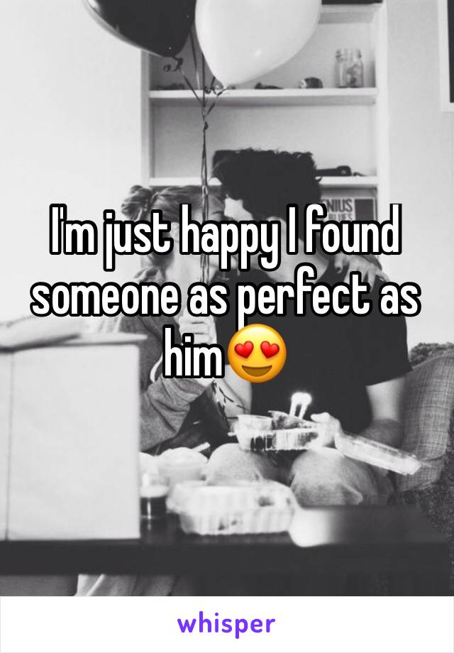 I'm just happy I found someone as perfect as him😍