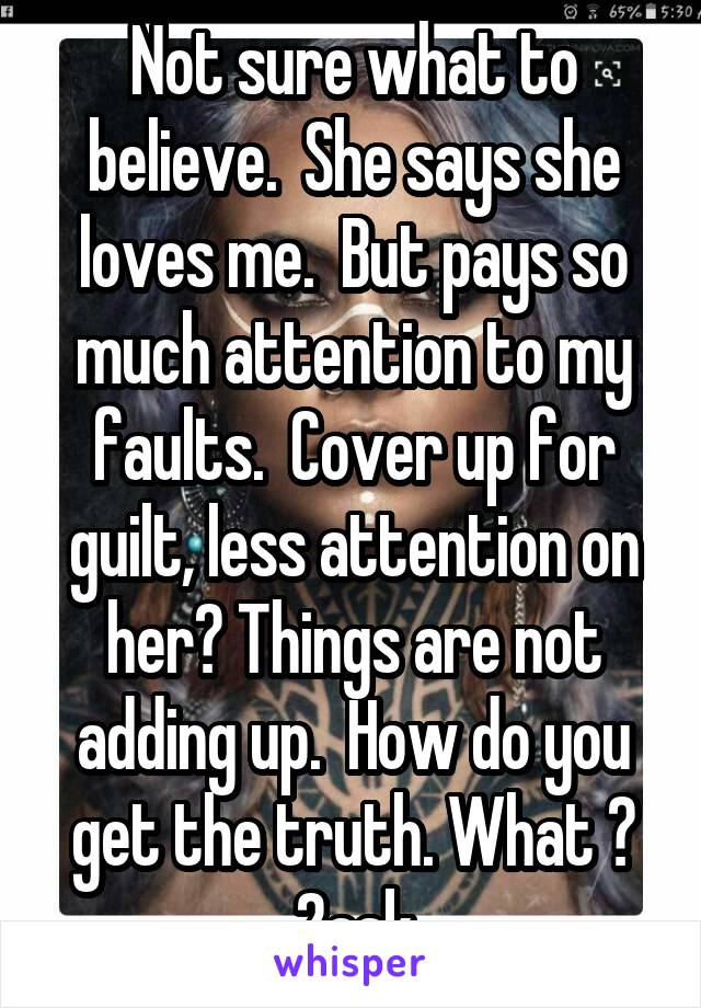 Not sure what to believe.  She says she loves me.  But pays so much attention to my faults.  Cover up for guilt, less attention on her? Things are not adding up.  How do you get the truth. What ? 2ask