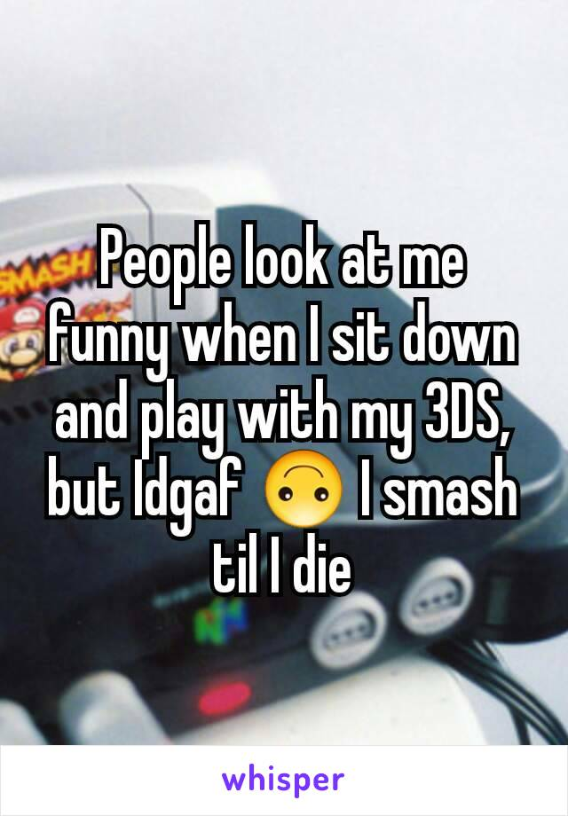People look at me funny when I sit down and play with my 3DS, but Idgaf 🙃 I smash til I die