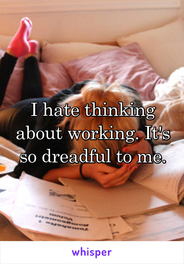 I hate thinking about working. It's so dreadful to me.