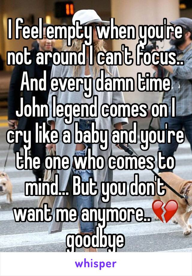 I feel empty when you're not around I can't focus.. And every damn time John legend comes on I cry like a baby and you're the one who comes to mind... But you don't want me anymore..💔goodbye