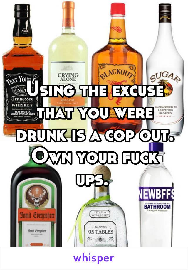 Using the excuse that you were drunk is a cop out. Own your fuck ups.