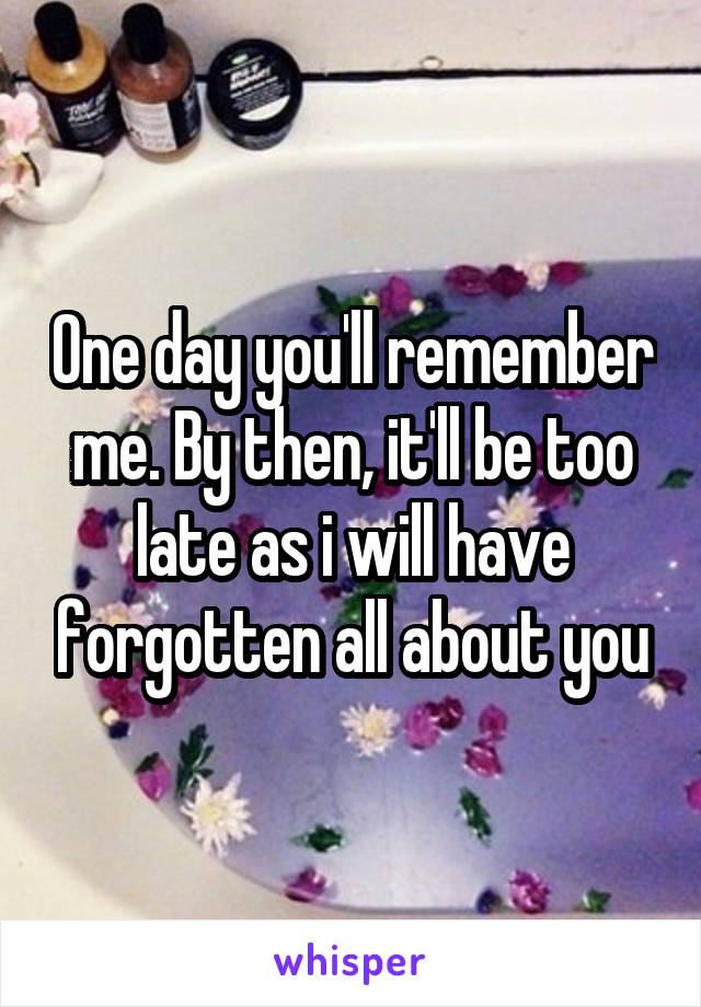 One day you'll remember me. By then, it'll be too late as i will have forgotten all about you