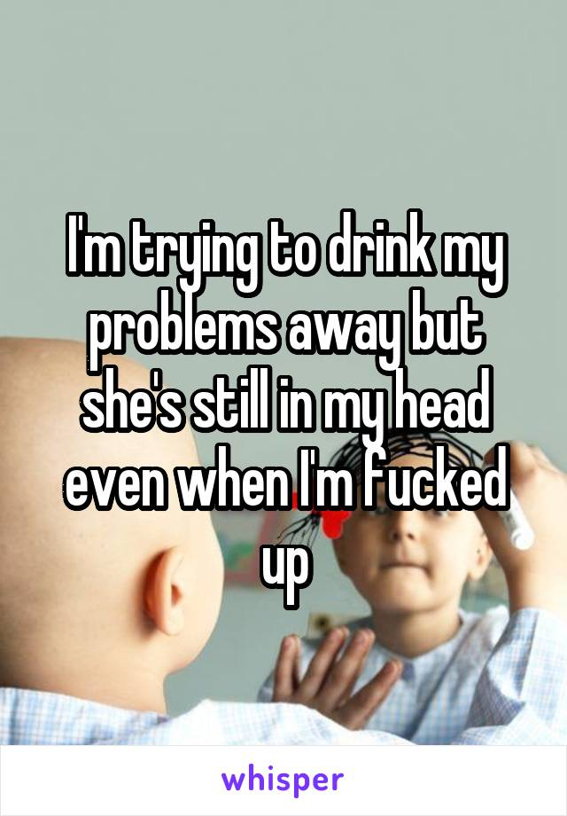 I'm trying to drink my problems away but she's still in my head even when I'm fucked up