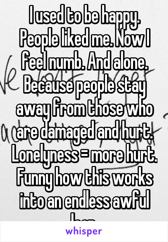 I used to be happy. People liked me. Now I feel numb. And alone. Because people stay away from those who are damaged and hurt. Lonelyness = more hurt. Funny how this works into an endless awful loop