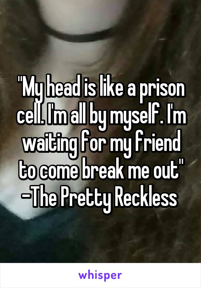 """""""My head is like a prison cell. I'm all by myself. I'm waiting for my friend to come break me out"""" -The Pretty Reckless"""